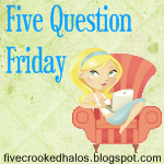 Five Question Friday {a Day Late}